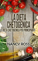 La Dieta Chetogenica - Dieta Chetogenica per Principianti | Nancy Ross |