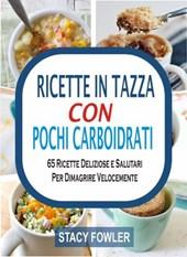 Ricette In Tazza Con Pochi Carboidrati: 65 Ricette Deliziose e Salutari Per Dimagrire Velocemente
