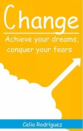 Change: Achieve Your Dreams, Conquer Your Fears