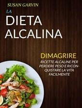 La Dieta Alcalina: Ricette Alcaline per Perdere Peso e Riconquistare la Vita Facilmente (Dimagrire)