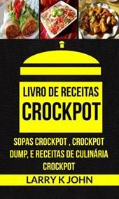 Livro de Receitas Crockpot: Sopas Crockpot , Crockpot Dump, e Receitas de Culinária Crockpot