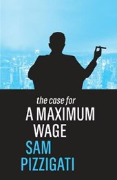The Case for a Maximum Wage | Sam Pizzigati |