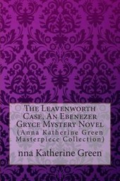 The Leavenworth Case, an Ebenezer Gryce Mystery Novel