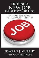 Finding a New Job in 90 Days or Less | Edward J Murphy |