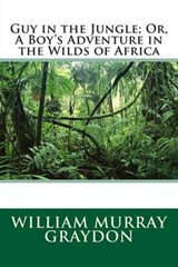 Guy in the Jungle; Or, a Boy's Adventure in the Wilds of Africa | William Murray Graydon |