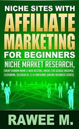 Niche Sites With Affiliate Marketing For Beginners : Niche Market Research, Cheap Domain Name & Web Hosting, Model For Google AdSense, ClickBank, SellHealth, CJ & LinkShare (Online Business Series) | Rawee M. |