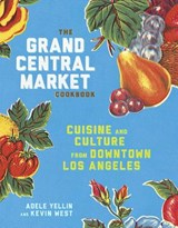 The Grand Central Market Cookbook | Yellin, Adele ; West, Kevin |