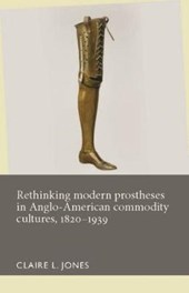 Rethinking Modern Prostheses in Anglo-American Commodity Cultures, 1820-1939 | Claire L. Jones |