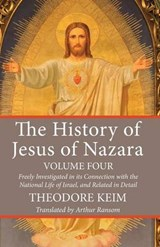 The History of Jesus of Nazara, Volume Four | Theodore Keim |