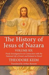 The History of Jesus of Nazara, Volume Six | Theodore Keim |