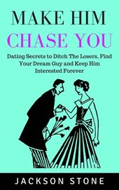 Make Him Chase You: Dating Secrets to Ditch the Losers, Find Your Dream Guy and Keep Him Interested Forever | Jackson Stone |