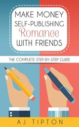 Make Money Self-Publishing Romance with Friends: The Complete Step-by-Step Guide | Aj Tipton |