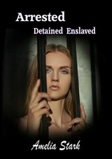 Arrested Detained Enslaved | Amelia Stark |