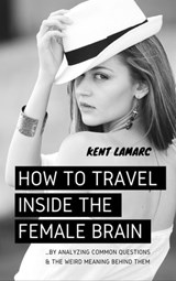 How to Travel Inside the Female Brain: …by Analyzing Common Questions and the Weird Meaning Behind Them | Kent Lamarc |