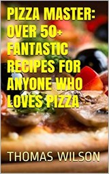 Pizza Master: Over 50+ Fantastic Recipes For Anyone Who Loves Pizza | Thomas Wilson |