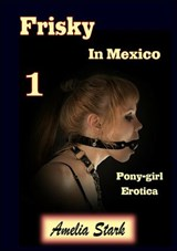 Frisky in Mexico (Book One) Pony-girl Erotica (Frisky Pony-girl, #1) | Amelia Stark |