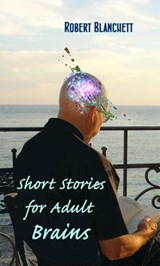 Short Stories for Adult Brains | Robert Blanchett |