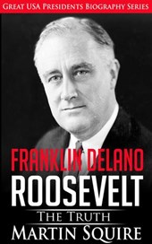 Franklin Delano Roosevelt - The Truth (Great USA Presidents Biography Series, #6) | Martin Squire |