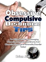 Obsessive Compulsive Disorder Tips: The Ultimate Guide to Managing Obsessive Compulsive Syndrome and Obsessive Compulsive Personality Disorder Today! | Brian Jeff |