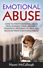 Emotional Abuse: How to Stop Emotional Abuse From Ruining Your Life and A Powerful Program to Help You Recover From Emotional Abuse