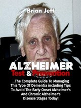 Alzheimers Test And Prevention: The Complete Guide To Managing This Type Of Dementia Including Tips To Avoid The Early Onset Alzheimer's And Chronic Alzheimer's Disease Stages Today! | Brian Jeff |