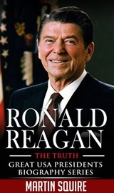 Ronald Reagan - The Truth (Great USA Presidents Biography Series, #5) | Martin Squire |