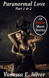 Paranormal Love Part 1&2 - 10 Paranormal & Erotic Short Stories | Vanessa E Silver |