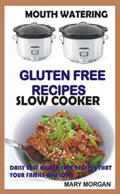 Mouthwatering Gluten Free Recipes Slow Cooker Daily Easy Gluten Free Recipes That Your Family Will Love. (Paleo,Slow Cooker, Diet, Cook Book, Beginners, Low Carb,Gluten free, Weight loss, #1)