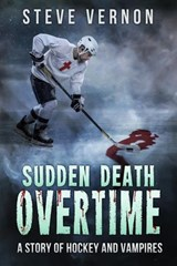 Sudden Death Overtime - A Tale of Hockey and Vampires | Steve Vernon |