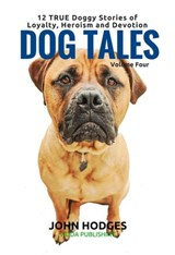 Dog Tales Vol 4: 12 TRUE Dog Stories of Loyalty, Heroism and Devotion | John Hodges |