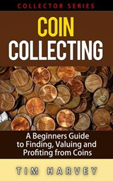 Coin Collecting - A Beginners Guide to Finding, Valuing and Profiting from Coins (The Collector Series, #1) | Tim Harvey |