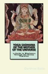 Yoga Sadhana of the Mother of the Universe: a Guide to Wholeness Through the Divine Feminine | Darshan Baba |