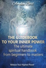 The Guidebook to your Inner Power: The Ultimate Spiritual Handbook from Beginners to Masters | Amelia Bert |