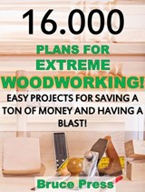 16.000 Plans For Extreme Woodworking: Easy Projects For Saving a Ton of Money and Having a Blast! | Bruce Press |