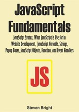 JavaScript Fundamentals:  JavaScript Syntax, What JavaScript is Use for in Website Development, JavaScript Variable, Strings, Popup Boxes, JavaScript Objects, Function, and Event Handlers | Steven Bright |