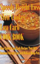 Speedy Weight Loss Slow Cooker Low-Carb Cook Book- Slow Cooker Low-Carb Recipes That Will Increase Weight Loss and Reduce Body Fat (Slow Cooker Low Carb, Crockpot Low Carb, Cookbook, #1) | Gabriel M. Mason |
