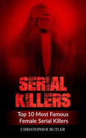 Serial Killers: Top 10 Most Famous Female Serial Killers | Christopher Butler |