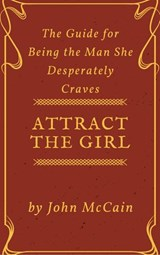 Attract the Girl: The Guide for Being the Man She Desperately Craves (Attract Women and Dating Tips for Men, #1) | John McCain |