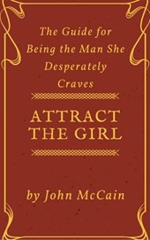 Attract the Girl: The Guide for Being the Man She Desperately Craves (Attract Women and Dating Tips for Men, #1)
