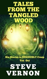 Tales From The Tangled Wood: Six Stories to Seriously Creep You Out | Steve Vernon |