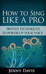 How to Sing Like A Pro: Proven Techniques to Power-Up Your Voice | Jenny Davis |