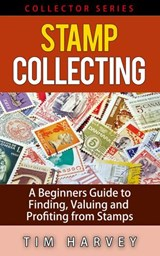 Stamp Collecting   A Beginners Guide to Finding, Valuing and Profiting from Stamps (The Collector Series, #2) | Tim Harvey |