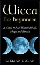 Wicca for Beginners: A Guide to Real Wiccan Beliefs,Magic and Rituals | Gillian Nolan |