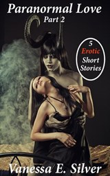 Paranormal Love Part 2 - 5 Paranormal & Erotic Short Stories | Vanessa E Silver |