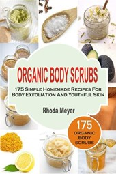 Organic Body Scrubs: 175 Simple Homemade Recipes For Body Exfoliation And Youthful Skin