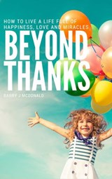 Beyond Thanks - How To Live A Life Filled With Happiness, Love And Miracles | Barry J McDonald |