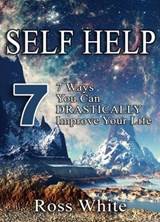 SELF HELP: 7 WAYS YOU CAN DRASTICALLY IMPROVE YOUR LIFE | Ross White |
