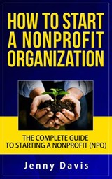 How to Start a Nonprofit Organization: The Complete Guide to Start Non Profit Organization (NPO) | Jenny Davis |