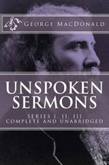 Unspoken Sermons, Series 1, 2, 3 [I, II, III] (Complete and Unabridged, with an Index) | George MacDonald |