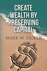 Create Wealth by Preserving Capital | Mark W. Eicker |